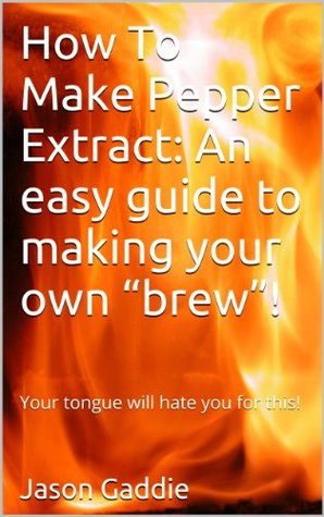 How To Make Pepper Extract: An easy guide to making your own brew! Jason Gaddie