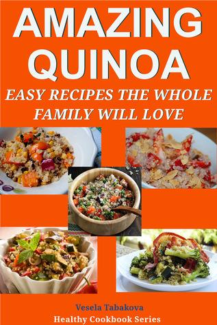 Amazing Quinoa: Easy Recipes the Whole Family Will Love! (Healthy Cookbook Series #3) Vesela Tabakova