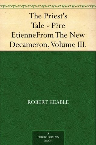 The Priests Tale - Père Etienne From The New Decameron, Volume III.  by  Robert Keable