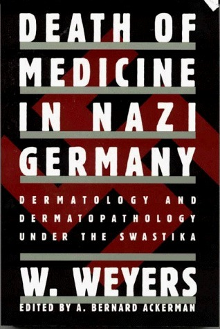 Death of Medicine in Nazi Germany: Dermatology and Dermatopathology Under the Swastika Wolfgang Weyers