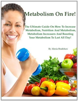 Metabolism On Fire: The Ultimate Guide On How To Increase Metabolism, Nutrition And Metabolism, Metabolism Increasers, And Boosting Your Metabolism To Last All Day!  by  Alexia Bradshaw