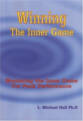 Winning the Inner Game: Mastering the Inner Game for Peak Performance L. Michael Hall