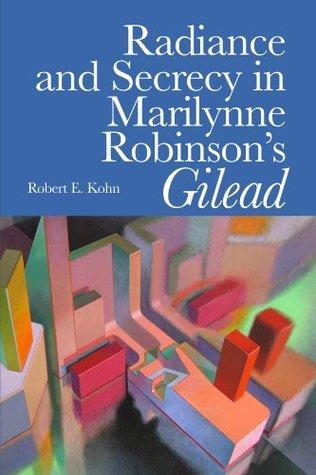 Radiance and Secrecy in Marilynne Robinsons Gilead Robert E. Kohn