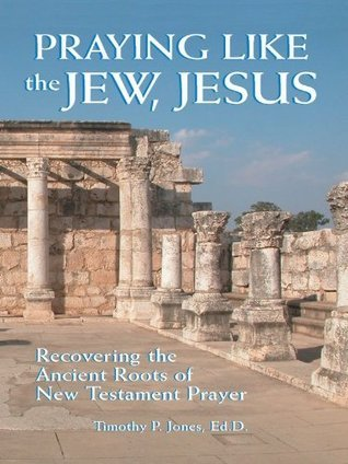 Praying Like the Jew, Jesus: Recovering the Ancient Roots of New Testament Prayer Timothy P. Jones