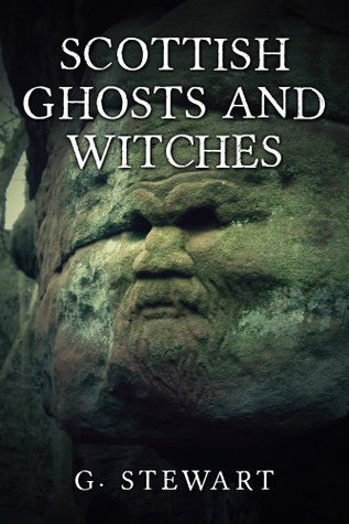 Scottish Ghosts and Witches: Real Ghost Stories and Legends (The Haunted Explorer Series)  by  G. Stewart