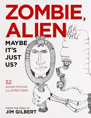 Zombie, Alien, Maybe Its Just Us?  by  Jim  Gilbert