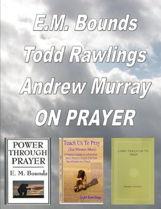E.M. Bounds, Todd Rawlings, Andrew Murray ON PRAYER  by  Todd Rawlings, Andrew Murray E.M. Bounds