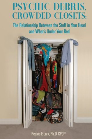 Psychic Debris Crowded Closets: The Relationship Between the Stuff in Your Head and Whats Under Your Bed Regina F. Lark