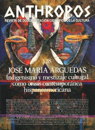 José M.ª Arguedas. Indigenismo y mestizaje cultural como crisis contemporánea hispanoamericana Various