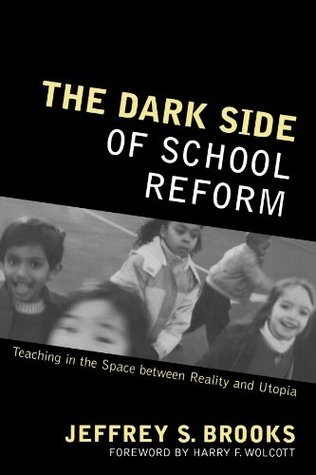 The Dark Side of School Reform: Teaching in the Space Between Reality and Utopia Jeffrey S. Brooks