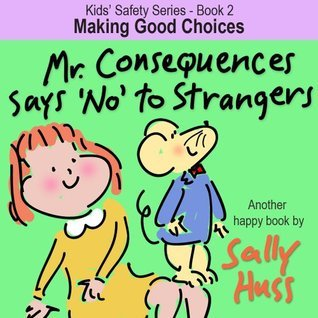 Childrens EBook: MR. CONSEQUENCES SAYS NO TO STRANGERS (Kids Safety Series - Book 2 -- Clever Picture Book/Bedtime Story about Making Good Choices, ages 2-8)  by  Sally Huss