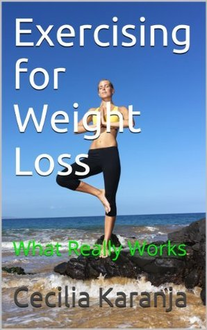 Exercising for Weight Loss: What Really Works and Doesnt  by  Cecilia Karanja