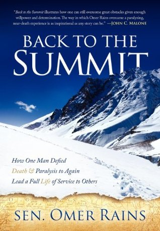 Back to the Summit: How One Man Defied Death & Paralysis to Again Lead a Full Life of Service to Others Omer, Sen. Rains