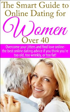 The Smart Guide to Online Dating for Women Over 40: Overcome your jitters and find love online - the best online dating advice if you think youre too ... Dating Advice for Women, Find Love Online) K.B. Madison
