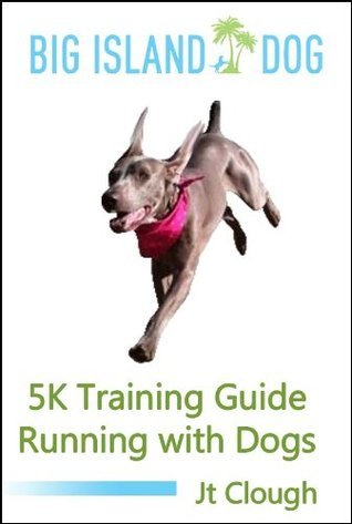 5K Training Guide-Running with Dogs  by  J.T. Clough