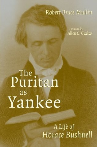 The Puritan As Yankee: A Life of Horace Bushnell Robert Bruce Mullin