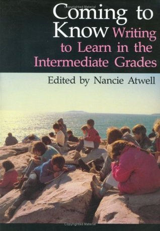 Coming to Know: Writing to Learn in the Intermediate Grades (Workshop Series) Nancie Atwell