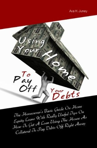 Using Your Home To Pay Off Your Debts:The Homeowners Basic Guide On Home Equity Loans With Really Useful Tips On How To Get A Loan Using The House As Collateral To Pay Debts Off Right Away Ava H. Juney