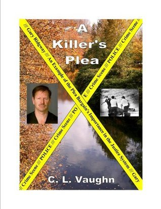 A Killers Plea: Gary ridgway, An Example of the Plea Bargains Importance in the Justice System C.L. Vaughn
