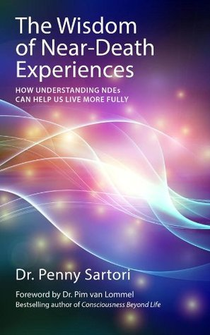 Wisdom of Near-Death Experiences: How Understanding NDEs Can Help Us Live More Fully  by  Penny Sartori