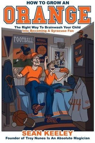 How To Grow An Orange: The Right Way To Brainwash Your Child Into Becoming A Syracuse Fan  by  Sean Keeley