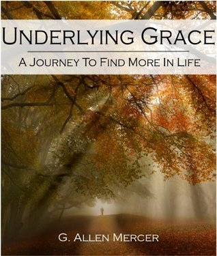 Underlying Grace: A Journey To Find More In Life G. Allen Mercer