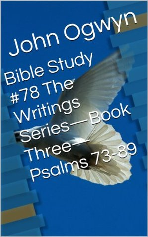 Bible Study #78 The Writings Series-Book Three-Psalms 73-89  by  John Ogwyn