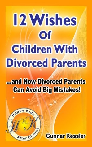The 12 Wishes of Children with Divorced Parents - and how divorced parents can avoid big mistakes  by  Gunnar Kessler