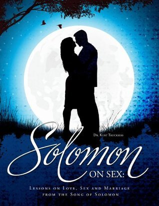 Solomon on Sex: Lessons on Love, Sex and Marriage from the Song of Solomon (Christ 2R Culture) Kurt Trucksess