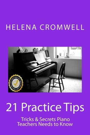 Piano Lessons: 21 Practice Tips, Tricks and Secrets Piano Teachers Need to Know Helena Cromwell