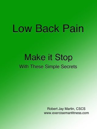 Low Back Pain Make it Stop With These Simple Secrets  by  Robert Jay Martin