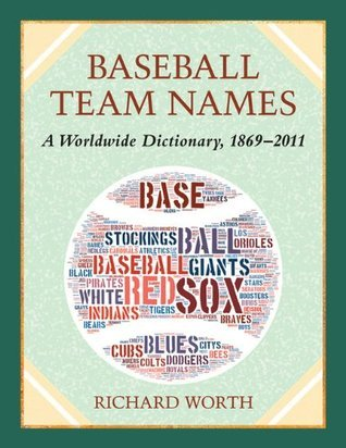 Baseball Team Names: A Worldwide Dictionary, 1869-2011  by  Richard Worth
