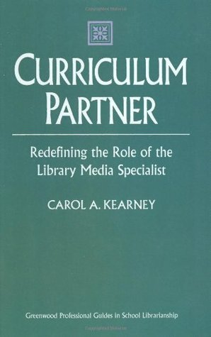 Curriculum Partner: Redefining the Role of the Library Media Specialist  by  Carol A. Kearney