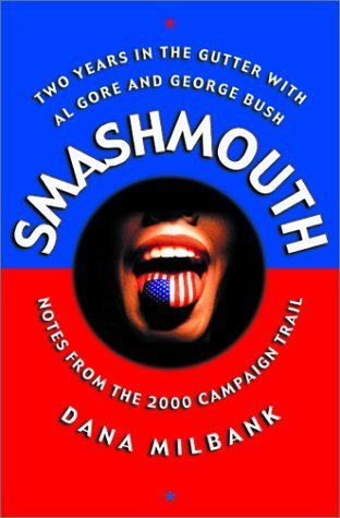 Smash Mouth: Two Years In The Gutter With Al Gore And George W. Bush -- Notes From The 2000 Campaign Trail Dana Milbank