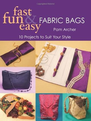 Fast, Fun & Easy Fabric Bags: 10 Projects to Suit Your Style  by  Pam Archer