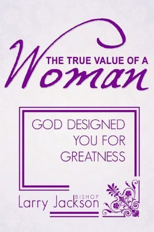 The True Value Of A Woman: God Designed You For Greatness  by  Larry Jackson