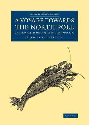 A Voyage Towards the North Pole: Undertaken  by  His Majestys Command 1773 by Constantine John Phipps