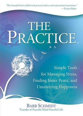 The Practice: A Daily Guide for Living Present, Managing Stress, and Being Happy Barbara Schmidt