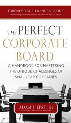 The Perfect Corporate Board: A Handbook for Mastering the Uthe Perfect Corporate Board: A Handbook for Mastering the Unique Challenges of Small-Cap Companies Nique Challenges of Small-Cap Companies Adam Epstein