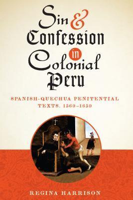 Sin and Confession in Colonial Peru: Spanish-Quechua Penitential Texts, 1560-1650 Regina Harrison