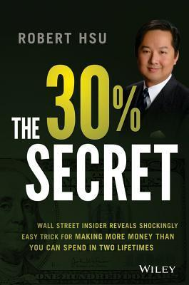 The 30% Income Secret: Former Goldman Sachs Insider Reveals the Simple Solution to Achieving the Wealth Youve Always Dreamed of Robert Hsu