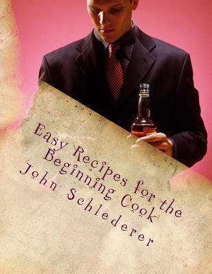 Easy Recipes for the Beginning Cook  by  John Andrew Schlederer