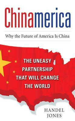 Chinamerica: The Uneasy Partnership That Will Change the World  by  Handel Jones