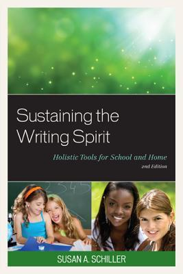 Sustaining the Writing Spirit: Holistic Tools for School and Home Susan A. Schiller