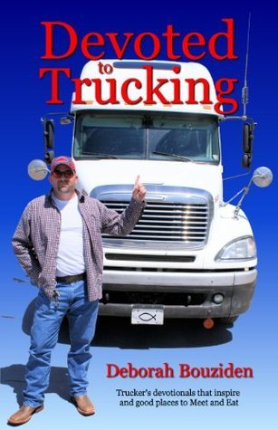 Devoted to Trucking: Truckers Devotionals That Inspire and Good Places to Meet and Eat Deborah Bouziden