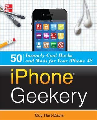 Iphone Geekery: 50 Insanely Cool Hacks and Mods for Your Iphiphone Geekery: 50 Insanely Cool Hacks and Mods for Your Iphone 4s One 4s Guy Hart-Davis