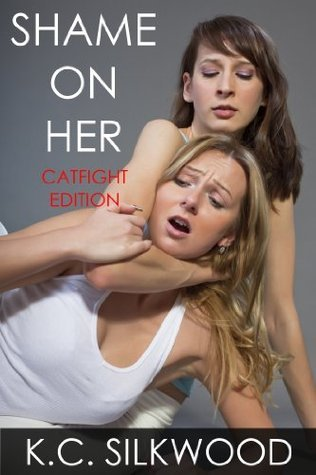 Shame On Her: Catfight Edition K.C. Silkwood