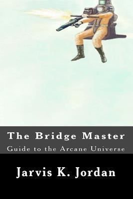 The Bridge Master: Guide to the Arcane Universe Jarvis K Jordan