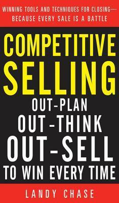 Competitive Selling: Out-Plan, Out-Think, and Out-Sell to Wicompetitive Selling: Out-Plan, Out-Think, and Out-Sell to Win Every Time N Every Time Landy Chase