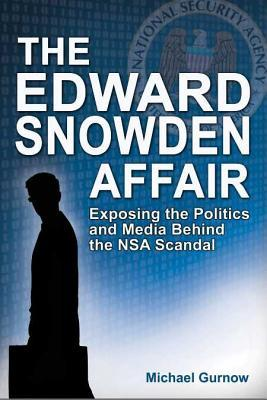 The Edward Snowden Affair: Exposing the Politics and Media Behind the NSA Scandal  by  Michael Gurnow